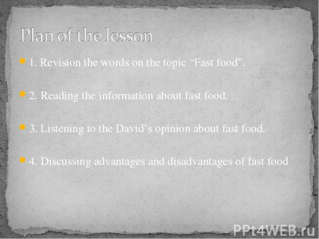 """1. Revision the words on the topic """"Fast food"""". 2. Reading the information about fast food. 3. Listening to the David's opinion about fast food. 4. Discussing advantages and disadvantages of fast food"""