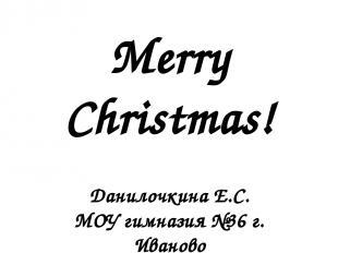 Merry Christmas! Данилочкина Е.С. МОУ гимназия №36 г. Иваново Учитель английског