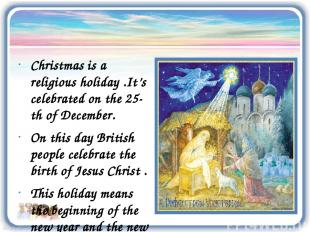 Christmas is a religious holiday .It's celebrated on the 25-th of December. On t