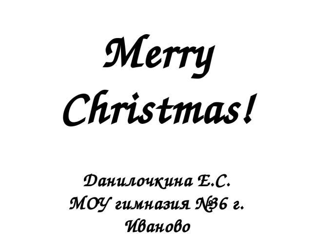 Merry Christmas! Данилочкина Е.С. МОУ гимназия №36 г. Иваново Учитель английского языка