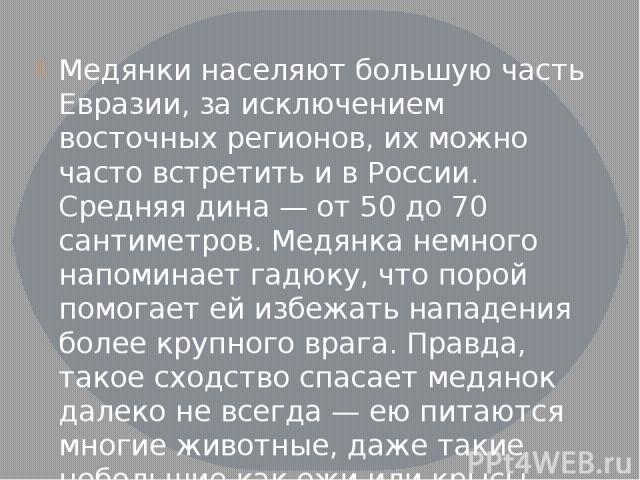 Медянки населяют большую часть Евразии, за исключением восточных регионов, их можно часто встретить и в России. Средняя дина — от 50 до 70 сантиметров. Медянка немного напоминает гадюку, что порой помогает ей избежать нападения более крупного врага.…