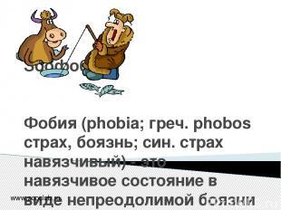 Зоофобии Фобия (phobia; греч. phobos страх, боязнь; син. страх навязчивый) - это