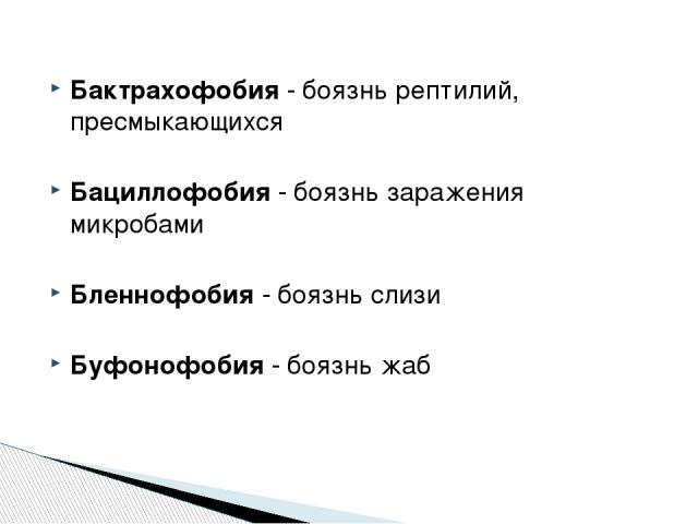 Бактрахофобия - боязнь рептилий, пресмыкающихся Бациллофобия - боязнь заражения микробами Бленнофобия - боязнь слизи Буфонофобия - боязнь жаб http://zooclub.ru/zanim/19.shtml