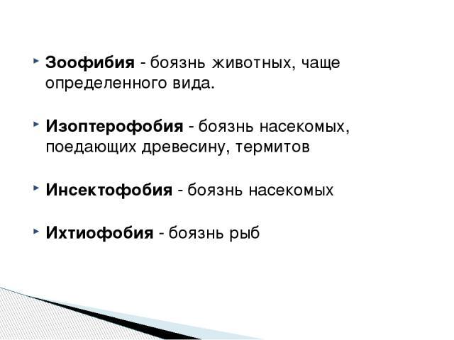 Зоофибия - боязнь животных, чаще определенного вида. Изоптерофобия - боязнь насекомых, поедающих древесину, термитов Инсектофобия - боязнь насекомых Ихтиофобия - боязнь рыб http://zooclub.ru/zanim/19.shtml