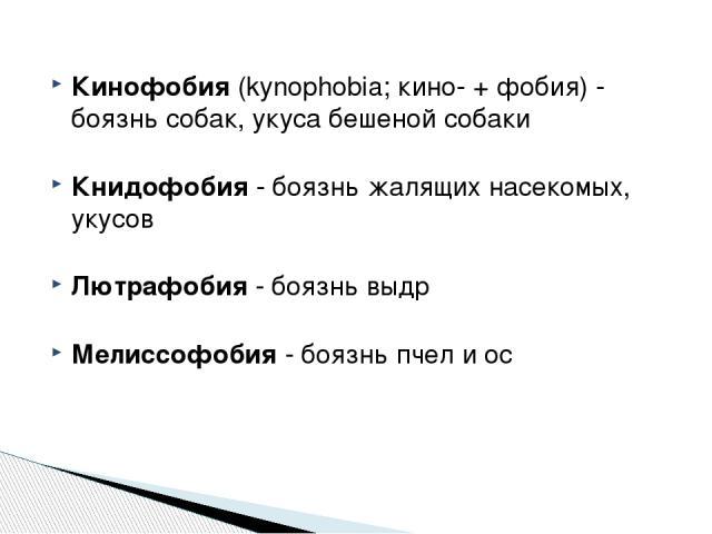 Кинофобия (kynophobia; кино- + фобия) - боязнь собак, укуса бешеной собаки Книдофобия - боязнь жалящих насекомых, укусов Лютрафобия - боязнь выдр Мелиссофобия - боязнь пчел и ос http://zooclub.ru/zanim/19.shtml
