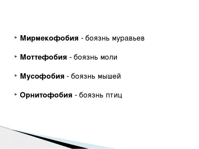 Мирмекофобия - боязнь муравьев Моттефобия - боязнь моли Мусофобия - боязнь мышей Орнитофобия - боязнь птиц http://zooclub.ru/zanim/19.shtml