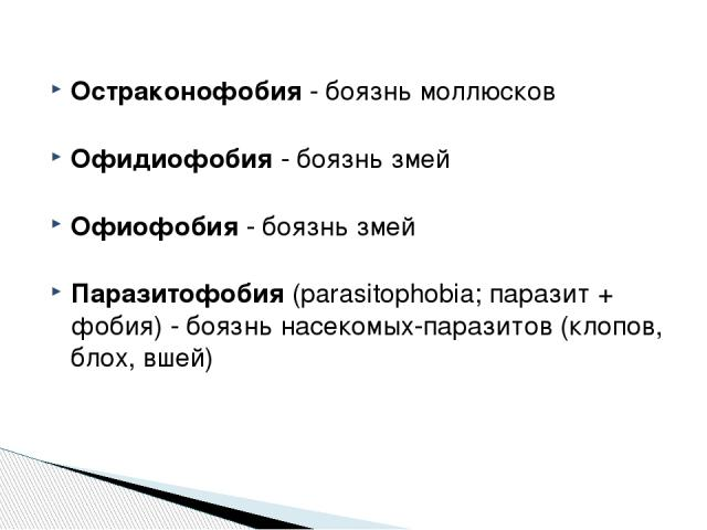 Остраконофобия - боязнь моллюсков Офидиофобия - боязнь змей Офиофобия - боязнь змей Паразитофобия (parasitophobia; паразит + фобия) - боязнь насекомых-паразитов (клопов, блох, вшей) http://zooclub.ru/zanim/19.shtml