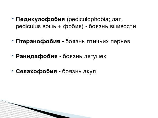 Педикулофобия (pediculophobia; лат. pediculus вошь + фобия) - боязнь вшивости Птеранофобия - боязнь птичьих перьев Ранидафобия - боязнь лягушек Селахофобия - боязнь акул http://zooclub.ru/zanim/19.shtml
