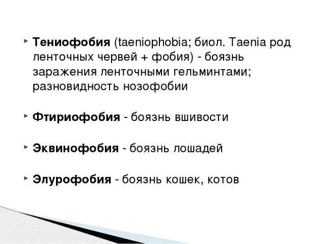 Тениофобия (taeniophobia; биол. Taenia род ленточных червей + фобия) - боязнь заражения ленточными гельминтами; разновидность нозофобии Фтириофобия - боязнь вшивости Эквинофобия - боязнь лошадей Элурофобия - боязнь кошек, котов http://zooclub.ru/zan…
