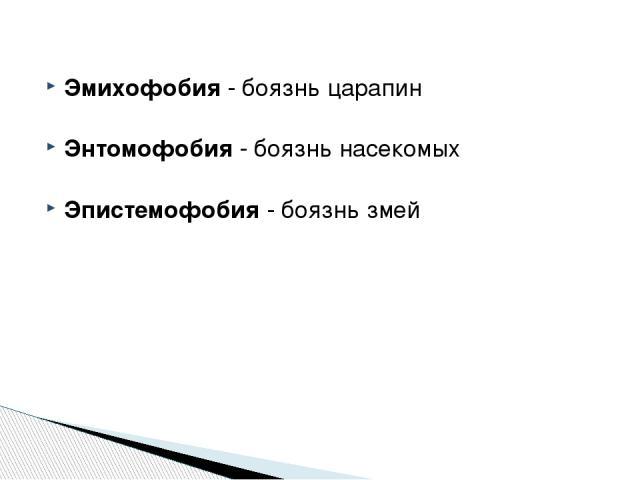 Эмихофобия - боязнь царапин Энтомофобия - боязнь насекомых Эпистемофобия - боязнь змей http://zooclub.ru/zanim/19.shtml