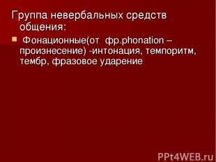 Группа невербальных средств общения: Фонационные(от фр.phonation –произнесение)