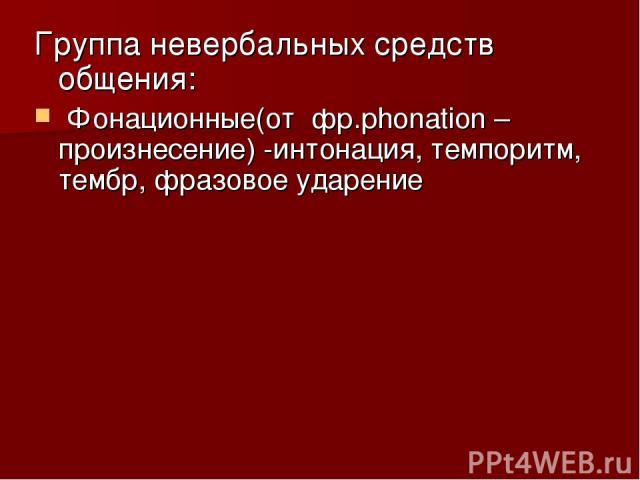 Группа невербальных средств общения: Фонационные(от фр.phonation –произнесение) -интонация, темпоритм, тембр, фразовое ударение