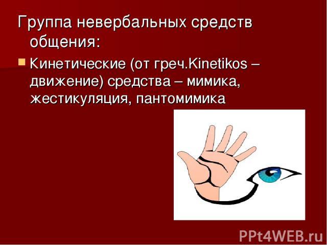 Группа невербальных средств общения: Кинетические (от греч.Kinetikos – движение) средства – мимика, жестикуляция, пантомимика