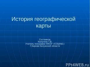 История географической карты Составила Калугина Т.В. Учитель географии МКОУ «СОШ