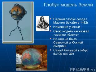 Глобус-модель Земли Первый глобус создал Мартин Бехайм в 1492г. Немецкий ученый