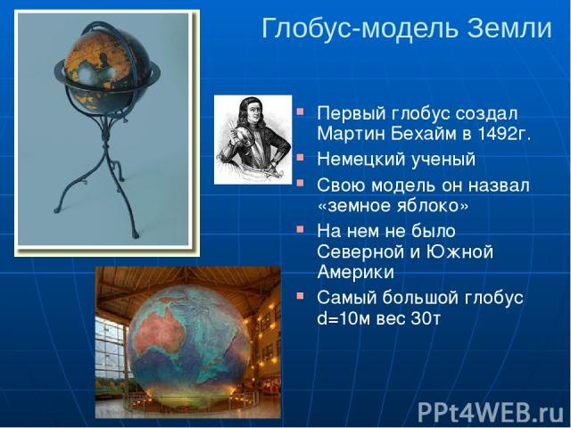 Глобус-модель Земли Первый глобус создал Мартин Бехайм в 1492г. Немецкий ученый Свою модель он назвал «земное яблоко» На нем не было Северной и Южной Америки Самый большой глобус d=10м вес 30т