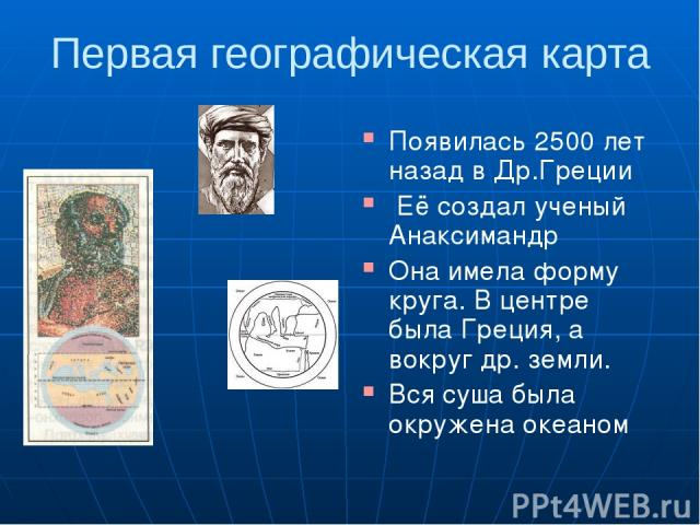 Первая географическая карта Появилась 2500 лет назад в Др.Греции Её создал ученый Анаксимандр Она имела форму круга. В центре была Греция, а вокруг др. земли. Вся суша была окружена океаном