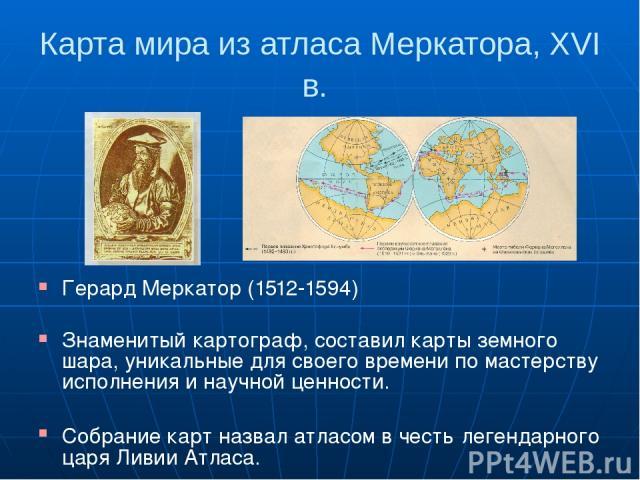Карта мира из атласа Меркатора, XVI в. Герард Меркатор (1512-1594) Знаменитый картограф, составил карты земного шара, уникальные для своего времени по мастерству исполнения и научной ценности. Собрание карт назвал атласом в честь легендарного царя Л…
