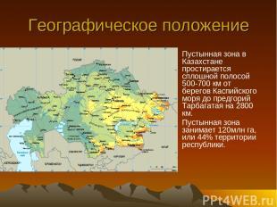 Географическое положение Пустынная зона в Казахстане простирается сплошной полос