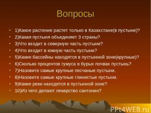 Вопросы 1)Какое растение растет только в Казахстане(в пустыни)? 2)Какая пустыня
