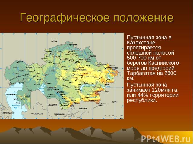 Географическое положение Пустынная зона в Казахстане простирается сплошной полосой 500-700 км от берегов Каспийского моря до предгорий Тарбагатая на 2800 км. Пустынная зона занимает 120млн га, или 44% территории республики.