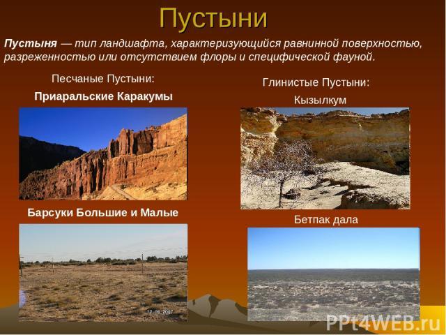 Пустыни Кызылкум Бетпак дала Барсуки Большие и Малые Песчаные Пустыни: Приаральские Каракумы Глинистые Пустыни: Пустыня— тип ландшафта, характеризующийся равнинной поверхностью, разреженностью или отсутствием флоры и специфической фауной.