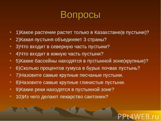 Вопросы 1)Какое растение растет только в Казахстане(в пустыни)? 2)Какая пустыня объединяет 3 страны? 3)Что входит в северную часть пустыни? 4)Что входит в южную часть пустыни? 5)Какие бассейны находятся в пустынной зоне(крупные)? 6)Сколько процентов…