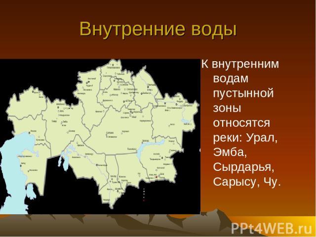 Внутренние воды К внутренним водам пустынной зоны относятся реки: Урал, Эмба, Сырдарья, Сарысу, Чу.