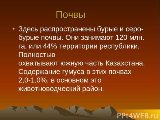 Почвы Здесь распространены бурые и серо-бурые почвы. Они занимают 120 млн. га, или 44% территории республики. Полностью охватывают южную часть Казахстана. Содержание гумуса в этих почвах 2,0-1,0%, в основном это животноводческий район.
