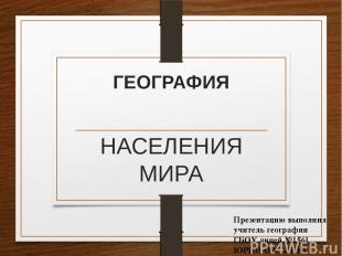 ГЕОГРАФИЯ НАСЕЛЕНИЯ МИРА Презентацию выполнил учитель географии ГБОУ лицей №1561