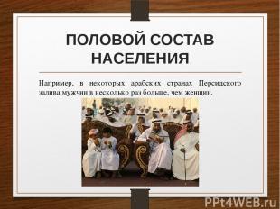 ПОЛОВОЙ СОСТАВ НАСЕЛЕНИЯ Например, в некоторых арабских странах Персидского зали