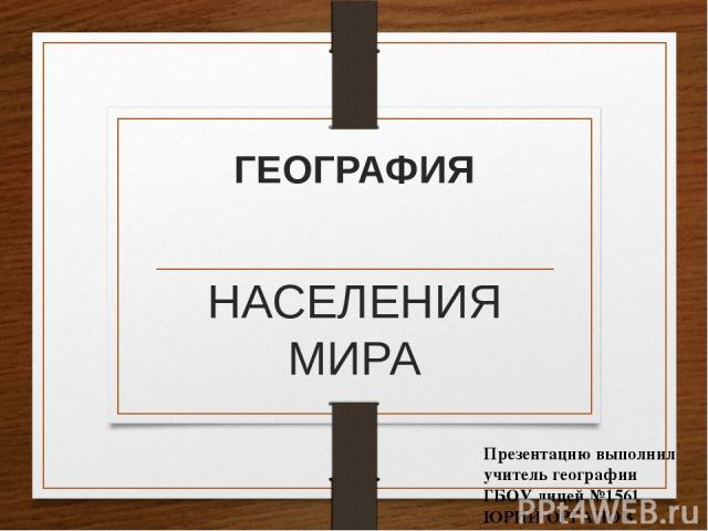 ГЕОГРАФИЯ НАСЕЛЕНИЯ МИРА Презентацию выполнил учитель географии ГБОУ лицей №1561 ЮРИЙ ОРГАНОВ