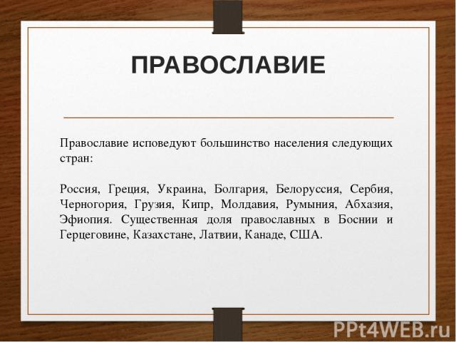 ПРАВОСЛАВИЕ Православие исповедуют большинство населения следующих стран: Россия, Греция, Украина, Болгария, Белоруссия, Сербия, Черногория, Грузия, Кипр, Молдавия, Румыния, Абхазия, Эфиопия. Существенная доля православных в Боснии и Герцеговине, Ка…
