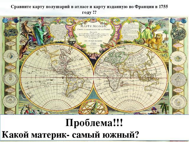 Сравните карту полушарий в атласе и карту изданную во Франции в 1755 году !? Проблема!!! Какой материк- самый южный?