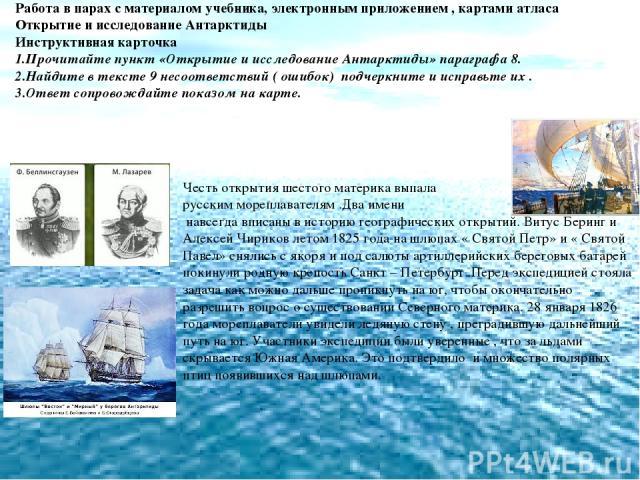 Работа в парах с материалом учебника, электронным приложением , картами атласа Открытие и исследование Антарктиды Инструктивная карточка 1.Прочитайте пункт «Открытие и исследование Антарктиды» параграфа 8. 2.Найдите в тексте 9 несоответствий ( ошибо…