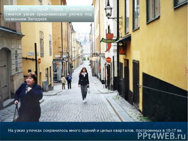 На узких улочках сохранилось много зданий и целых кварталов, построенных в 15-17 вв. Через весь Старый город (Гамла-Стан) тянется узкая средневековая улочка под названием Западная.