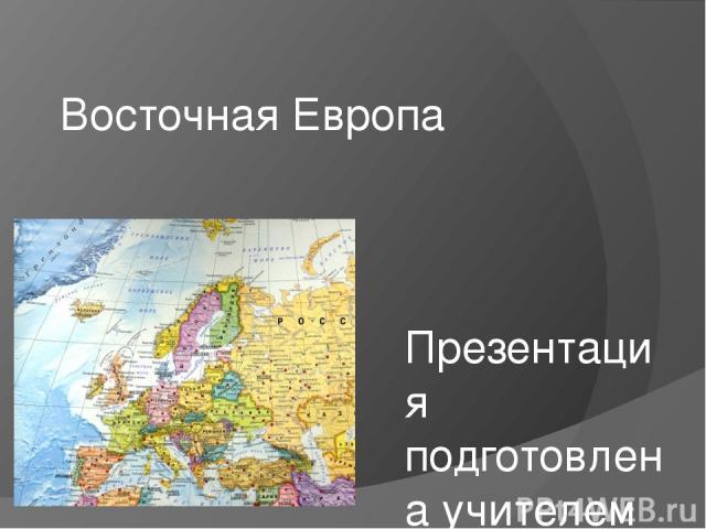 Восточная Европа Презентация подготовлена учителем географии МОУ СОШ№5 г.Всеволожск Павловой Татьяной Александровной