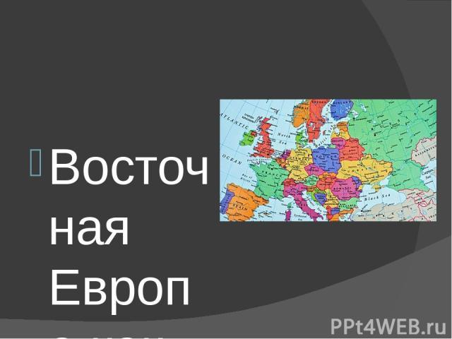 Восточная Европа как историко-географический регион включает: Польшу, Чехию, Словакию, Венгрию, Румынию, Болгарию, страны, образовавшиеся в результате распада бывшей Югославии (Словению, Хорватию, Сербию, Боснию, Герцеговину, Черногорию, Македонию),…