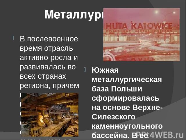 Металлургия В послевоенное время отрасль активно росла и развивалась во всех странах региона, причем цветная металлургия опирается в основном на собственное сырье, черная - на импортное. Южная металлургическая база Польши сформировалась на основе Ве…