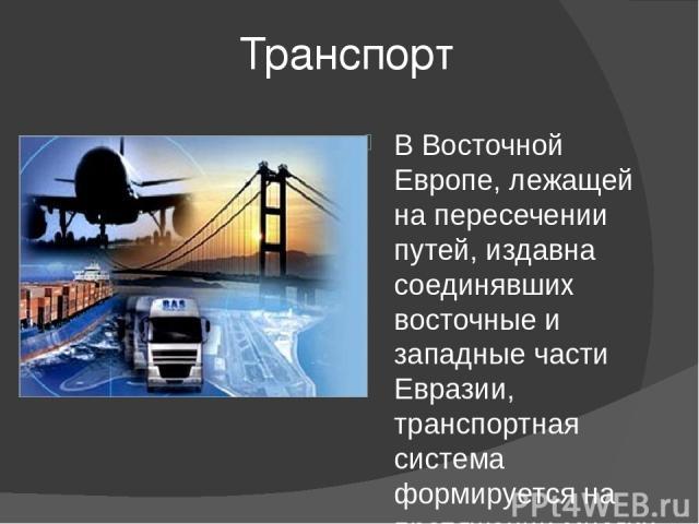 Транспорт В Восточной Европе, лежащей на пересечении путей, издавна соединявших восточные и западные части Евразии, транспортная система формируется на протяжении многих веков. Сейчас по объему перевозок лидирует железнодорожный транспорт, но интенс…