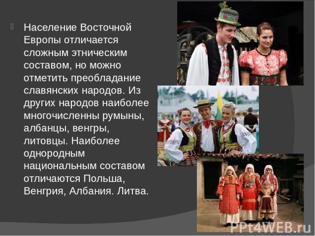 Население Восточной Европы отличается сложным этническим составом, но можно отметить преобладание славянских народов. Из других народов наиболее многочисленны румыны, албанцы, венгры, литовцы. Наиболее однородным национальным составом отличаются Пол…