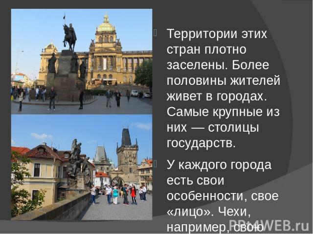 Территории этих стран плотно заселены. Более половины жителей живет в городах. Самые крупные из них — столицы государств. У каждого города есть свои особенности, свое «лицо». Чехи, например, свою столицу называют Злата Прага в знак любви, восхищения…