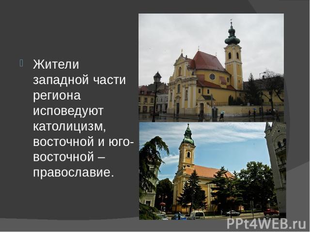Жители западной части региона исповедуют католицизм, восточной и юго-восточной – православие.