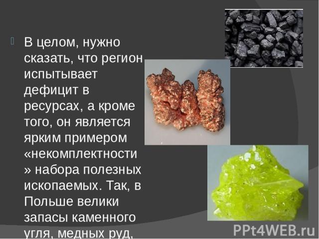 В целом, нужно сказать, что регион испытывает дефицит в ресурсах, а кроме того, он является ярким примером «некомплектности» набора полезных ископаемых. Так, в Польше велики запасы каменного угля, медных руд, серы, но почти нет нефти, газа, железной…