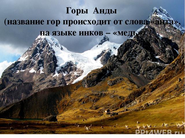Горы Анды (название гор происходит от слова «анта», на языке инков – «медь»)