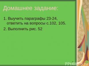 * Домашнее задание: 1. Выучить параграфы 23-24, ответить на вопросы с.102, 105.