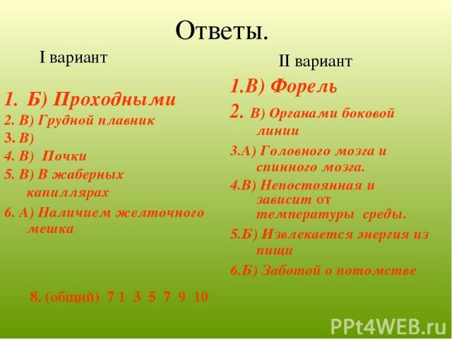 Ответы. I вариант Б) Проходными 2. В) Грудной плавник 3. В) 4. В) Почки 5. В) В жаберных капиллярах 6. А) Наличием желточного мешка II вариант 1.В) Форель 2. В) Органами боковой линии 3.А) Головного мозга и спинного мозга. 4.В) Непостоянная и зависи…