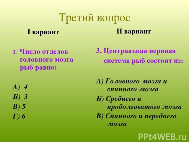 I вариант 3. Число отделов головного мозга рыб равно: А) 4 Б) 3 В) 5 Г) 6 II вариант 3. Центральная нервная система рыб состоит из: А) Головного мозга и спинного мозга Б) Среднего и продолговатого мозга В) Спинного и переднего мозга Третий вопрос