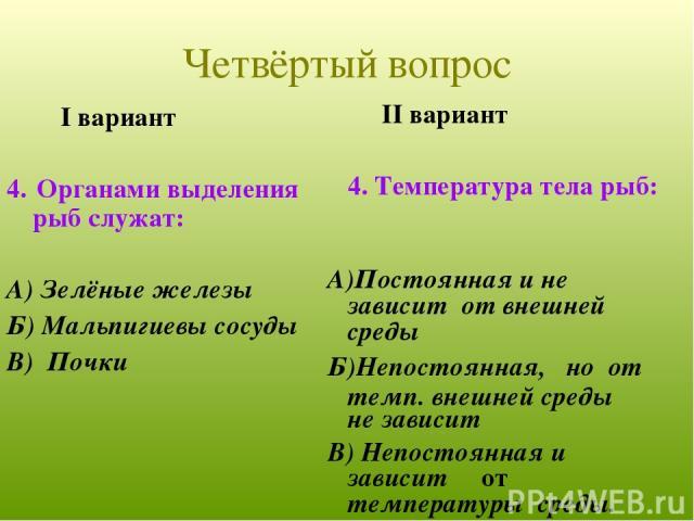 I вариант 4. Органами выделения рыб служат: А) Зелёные железы Б) Мальпигиевы сосуды В) Почки II вариант 4. Температура тела рыб: А)Постоянная и не зависит от внешней среды Б)Непостоянная, но от темп. внешней среды не зависит В) Непостоянная и зависи…