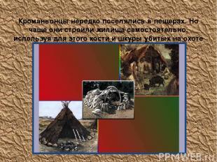 Кроманьонцы нередко поселялись в пещерах. Но чаще они строили жилища самостоятел